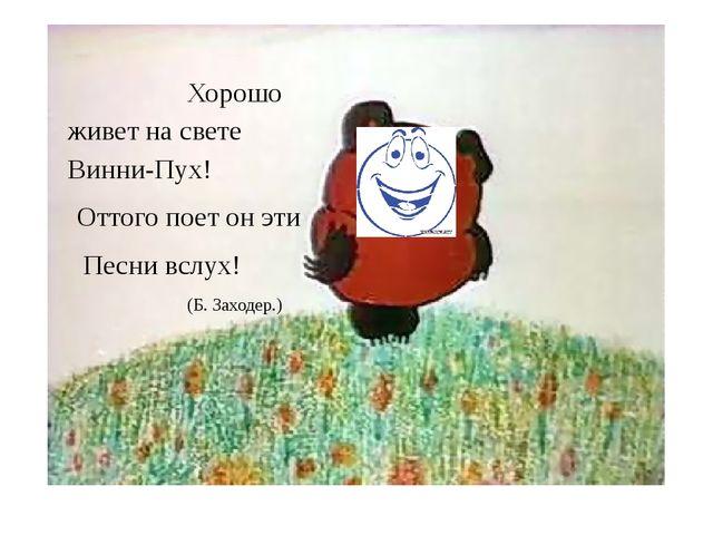 Хорошо живет на свете Винни-Пух! Оттого поет он эти Песни вслух! (Б. Заходер.)