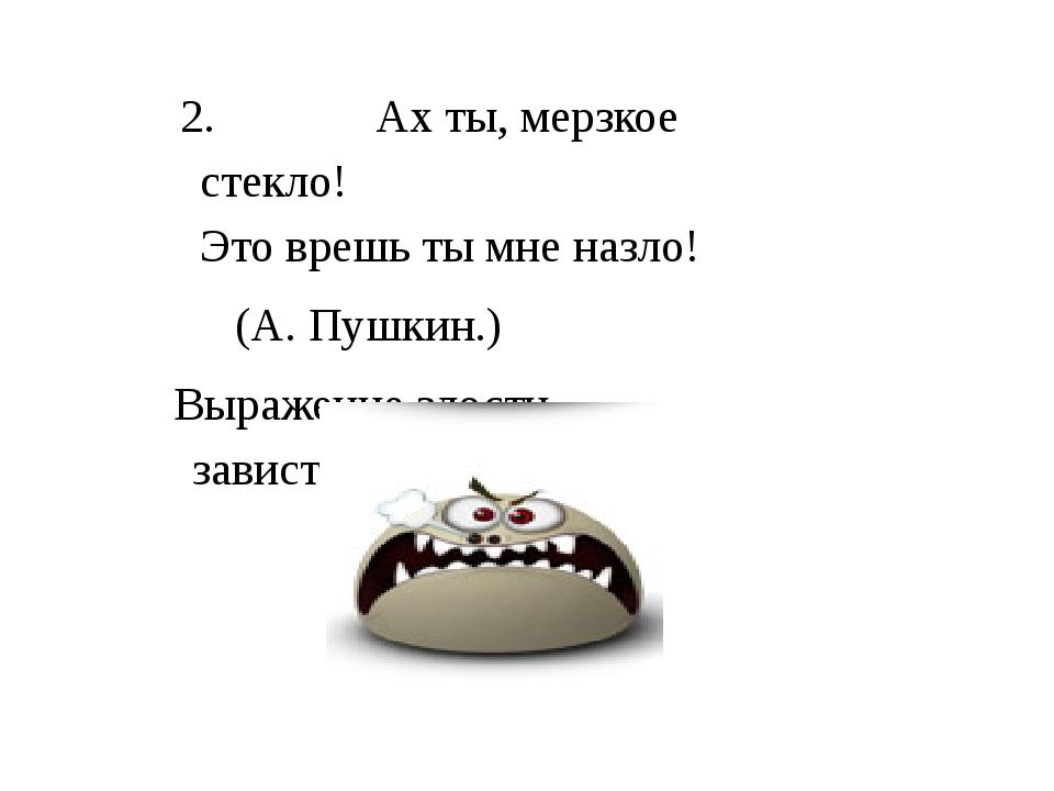 2.Ах ты, мерзкое стекло! Это врешь ты мне назло! (А. Пушкин.) Выражение злос...