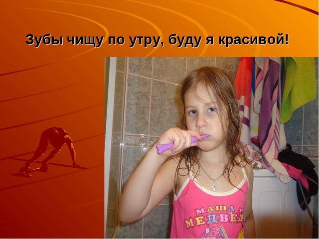 Зубы чищу по утру, буду я красивой!