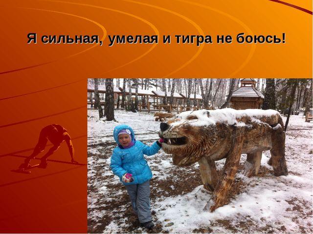 Я сильная, умелая и тигра не боюсь!