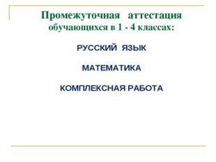 Промежуточная аттестация обучающихся в 1 - 4 классах: РУССКИЙ ЯЗЫК МАТЕМАТИКА
