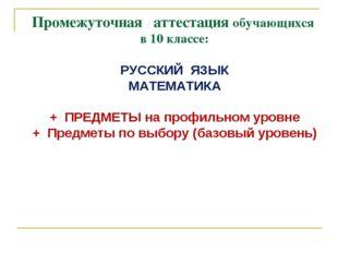 Промежуточная аттестация обучающихся в 10 классе: РУССКИЙ ЯЗЫК МАТЕМАТИКА + П