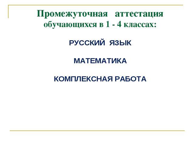 Промежуточная аттестация обучающихся в 1 - 4 классах: РУССКИЙ ЯЗЫК МАТЕМАТИКА...