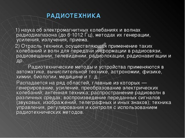 РАДИОТЕХНИКА 1) наука об электромагнитных колебаниях и волнах радиодиапаз...