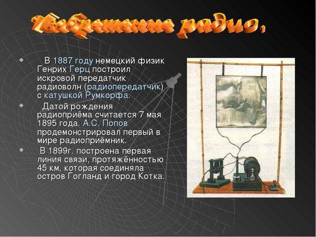 В 1887 году немецкий физик Генрих Герц построил искровой передатчик радиовол...