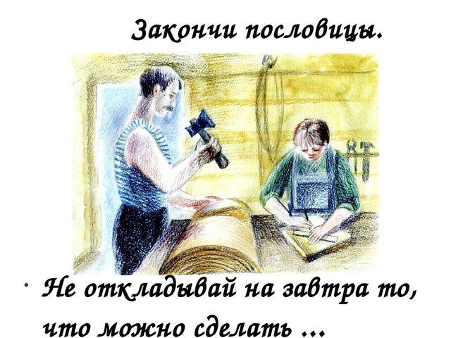 Не откладывай на завтра то, что можно сделать ... Закончи пословицы.