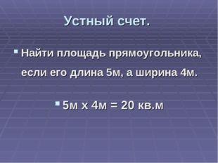 Устный счет. Найти площадь прямоугольника, если его длина 5м, а ширина 4м. 5м