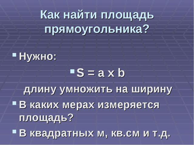 Как найти площадь прямоугольника? Нужно: S = a x b длину умножить на ширину В...