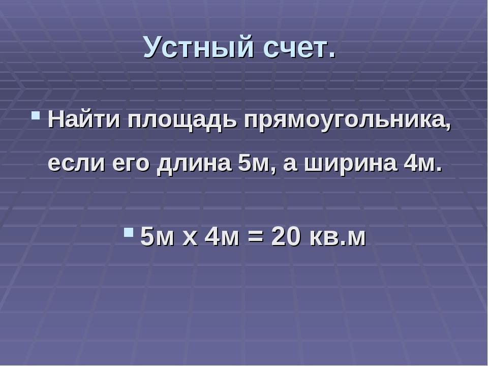 Устный счет. Найти площадь прямоугольника, если его длина 5м, а ширина 4м. 5м...