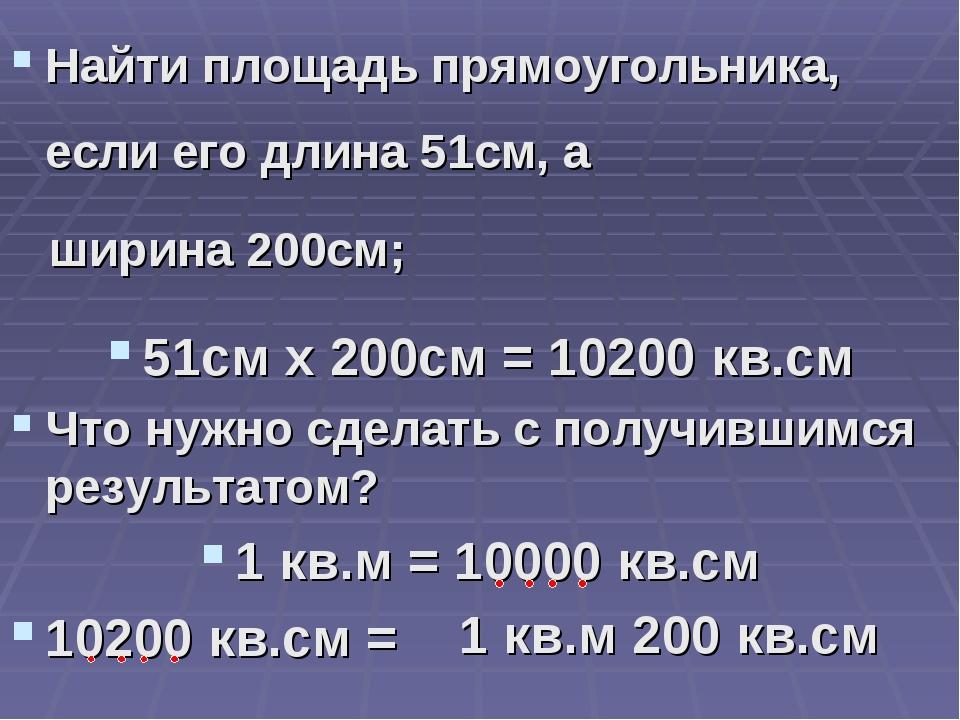 Найти площадь прямоугольника, если его длина 51см, а ширина 200см; 51см х 200...