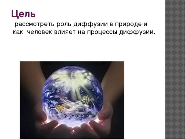 Цель рассмотреть роль диффузии в природе и как человек влияет на процессы диф...