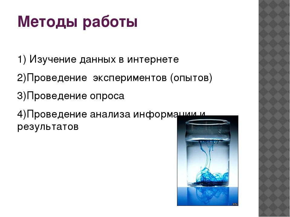 Методы работы 1) Изучение данных в интернете 2)Проведение экспериментов (опыт...