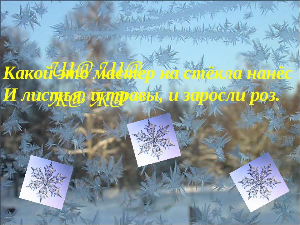 Ш@ Ш@ Ж@ Ж@ Какой это мастер на стёкла нанёс И листья, и травы, и заросли роз.