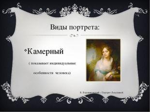 Виды портрета: Камерный ( показывает индивидуальные особенности человека) В.