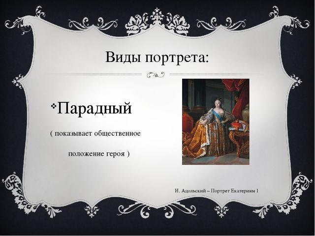 Виды портрета: Парадный ( показывает общественное положение героя ) И. Адольс...