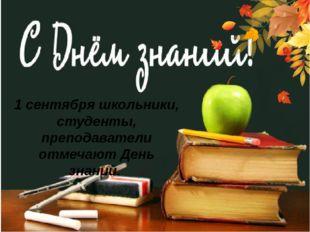 1 сентября школьники, студенты, преподаватели отмечают День знаний.