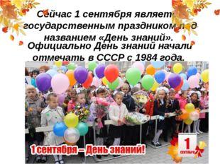 Сейчас 1 сентября является государственным праздником под названием «День зна