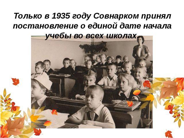 Только в 1935 году Совнарком принял постановление оединой дате начала учебы...