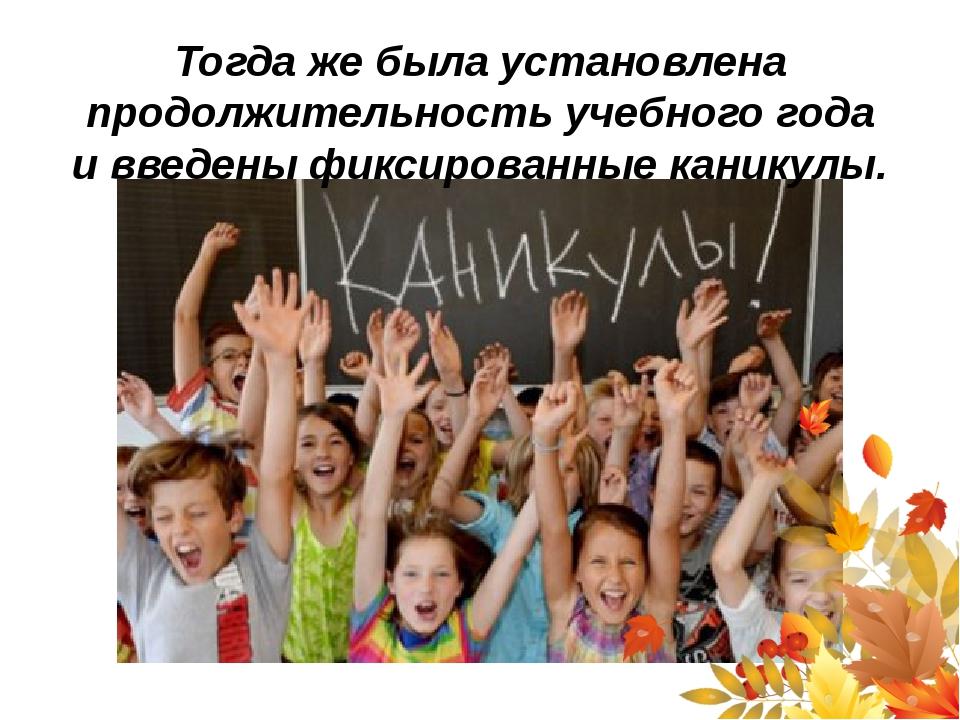 Тогда жебыла установлена продолжительность учебного года ивведены фиксирова...
