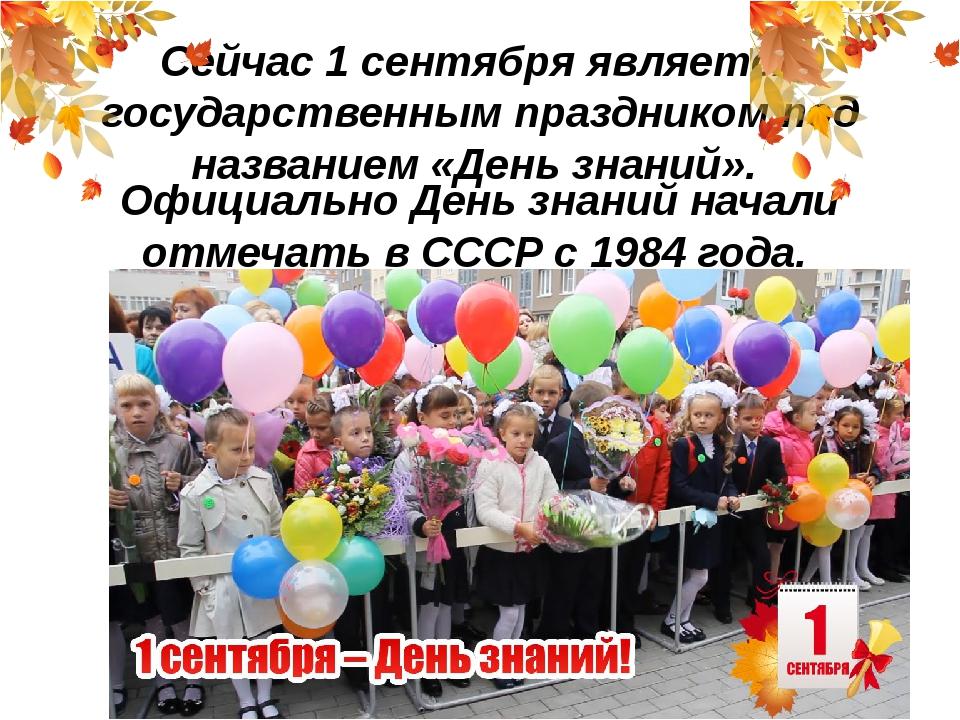 Сейчас 1 сентября является государственным праздником под названием «День зна...