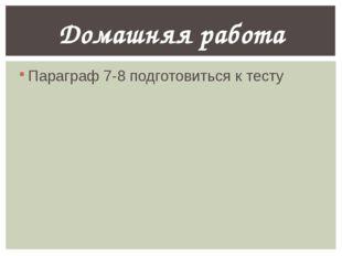 Параграф 7-8 подготовиться к тесту Домашняя работа