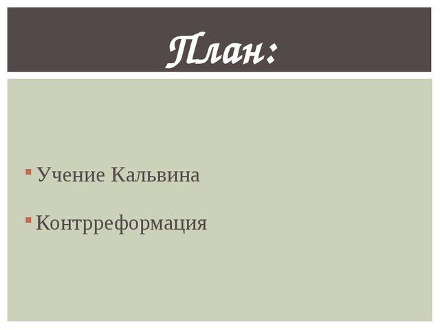 Учение Кальвина Контрреформация План: