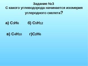 Задание №3 С какого углеводорода начинается изомерия углеродного скелета? а)