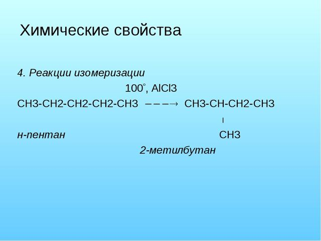 Химические свойства 4. Реакции изомеризации 100, AlCl3 CH3-CH2-CH2-CH2-CH3 ...