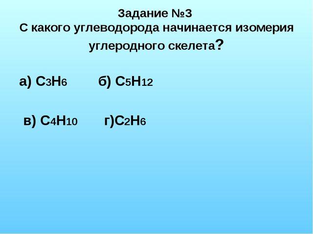 Задание №3 С какого углеводорода начинается изомерия углеродного скелета? а)...