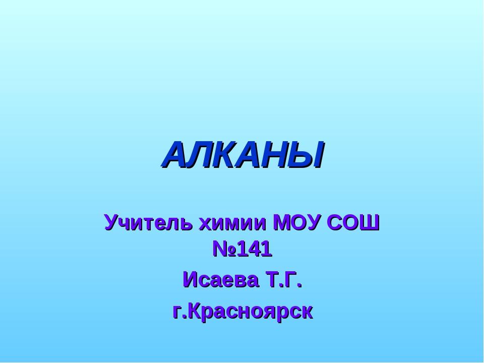 АЛКАНЫ Учитель химии МОУ СОШ №141 Исаева Т.Г. г.Красноярск