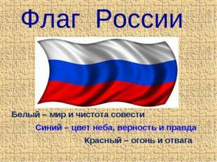 Флаг России Белый – мир и чистота совести Красный – огонь и отвага Синий – цв