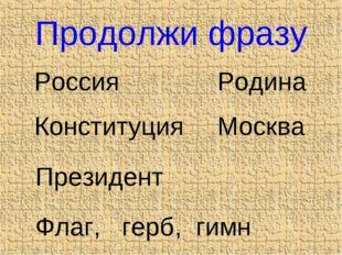 Продолжи фразу Россия Родина Конституция Москва Президент Флаг, герб, гимн