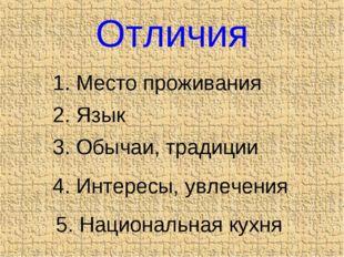 Отличия 1. Место проживания 2. Язык 3. Обычаи, традиции 4. Интересы, увлечени