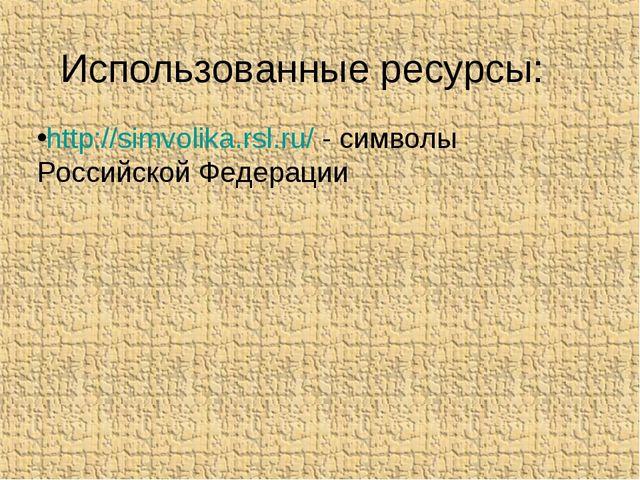 Использованные ресурсы: http://simvolika.rsl.ru/ - символы Российской Федерации