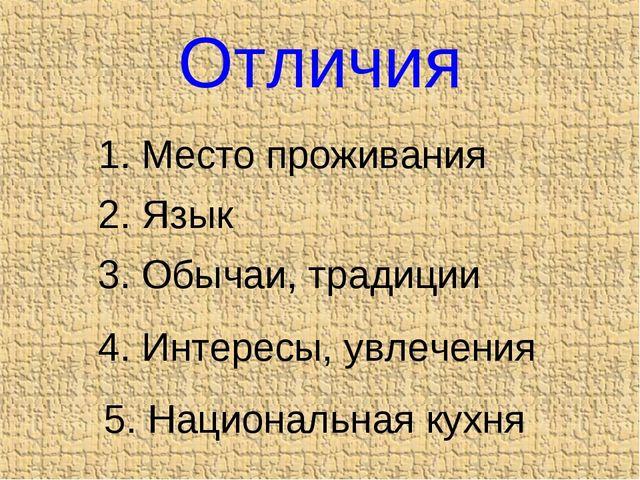 Отличия 1. Место проживания 2. Язык 3. Обычаи, традиции 4. Интересы, увлечени...
