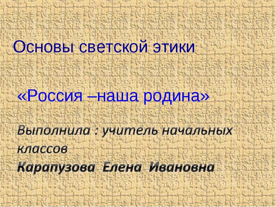 Основы светской этики «Россия –наша родина»