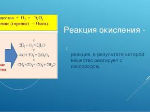 Реакция окисления - реакция, в результате которой вещество реагирует с кислор