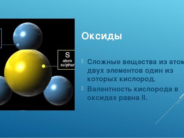 Оксиды Сложные вещества из атомов двух элементов один из которых кислород. Ва...