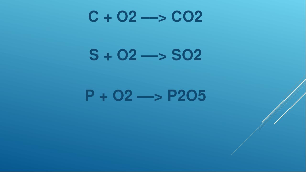 C + O2 ––> CO2 S + O2 ––> SO2 P + O2 ––> P2O5