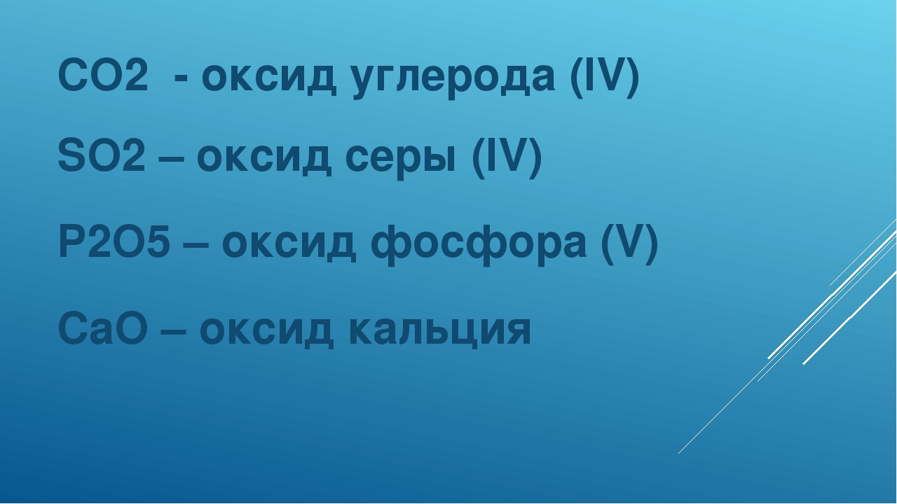 CO2 - оксид углерода (IV) SO2 – оксид серы (IV) P2O5 – оксид фосфора (V) CaO...