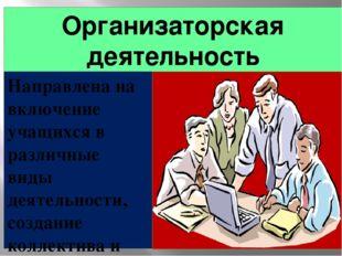 Организаторская деятельность Направлена на включение учащихся в различные вид