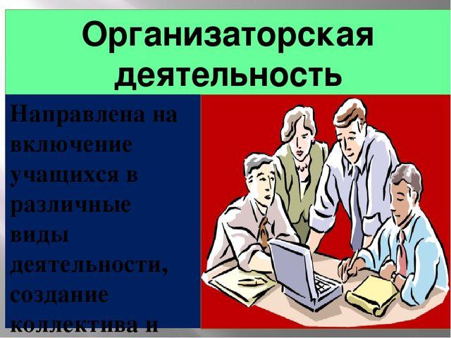 Организаторская деятельность Направлена на включение учащихся в различные вид...