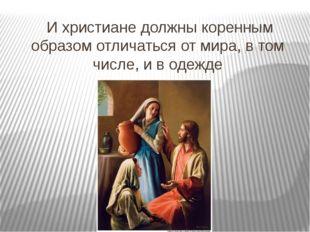 И христиане должны коренным образом отличаться от мира, в том числе, и в оде