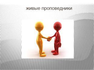 живые проповедники  «Наши слова, поступки и одежда - это живые проповедники