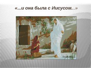 «...и она была с Иисусом...» Желаю вам услышать еще не раз в свой адрес слова