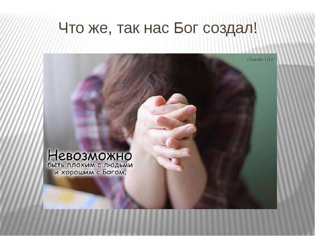 Что же, так нас Бог создал! Почему-то всегда, когда разговор заходит на эту т...