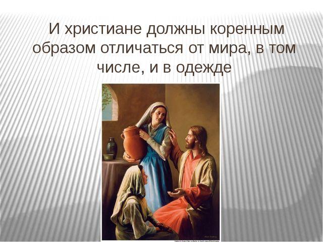 И христиане должны коренным образом отличаться от мира, в том числе, и в оде...