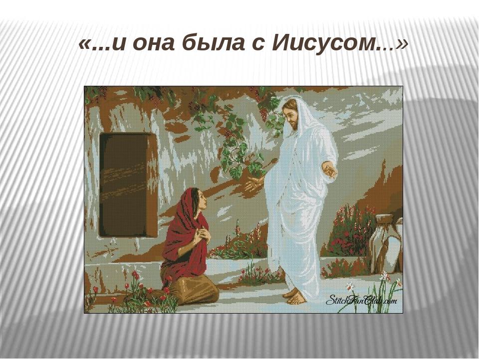 «...и она была с Иисусом...» Желаю вам услышать еще не раз в свой адрес слова...