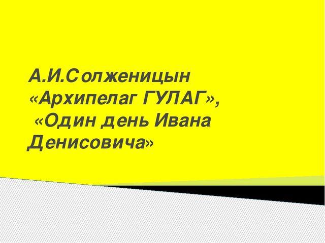 А.И.Солженицын «Архипелаг ГУЛАГ», «Один день Ивана Денисовича»