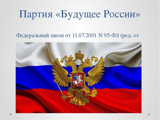 Партия «Будущее России» Федеральный закон от 11.07.2001 N 95-ФЗ (ред. от 23.0...